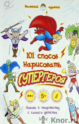 """Анастасия Горбатова """"101 способ нарисовать супергероя!"""" Серия """"Маленький художник. 101 способ нарисовать..."""""""