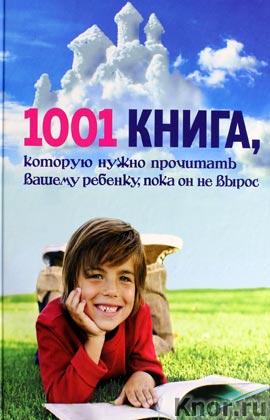 """Автор-составитель А. Резников """"1001 книга, которую нужно прочитать вашему ребенку, пока он не вырос"""""""