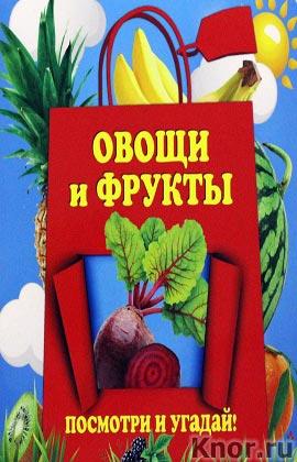 """А.А. Прищеп """"Овощи и фрукты"""" Серия """"Первые знания. Посмотри и угадай"""""""