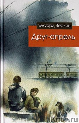 """Эдуард Веркин """"Друг-апрель"""" Серия """"Современная проза для подростков"""""""
