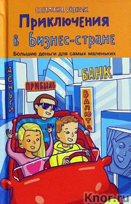 """Светлана Резник """"Приключения в Бизнес-стране"""" Серия """"Большие деньги для маленьких"""""""