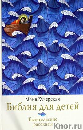 """Майя Кучерская """"Библия для детей. Евангельские рассказы"""""""
