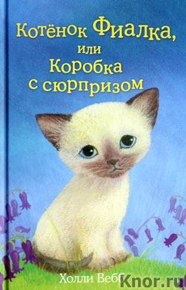 """Холли Вебб """"Котёнок Фиалка, или Коробка с сюрпризом"""" Серия """"Добрые истории о зверятах. Мировой бестселлер"""""""