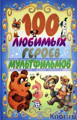 """100 любимых героев мультфильмов. Серия """"100 любимых"""""""