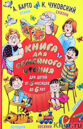 """А.Л. Барто, К.И. Чуковский и др. """"Книга для семейного чтения: для детей от 3 месяцев до 6 лет"""""""