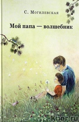"""Софья Могилевская """"Мой папа-волшебник: Повести. Сказки"""""""
