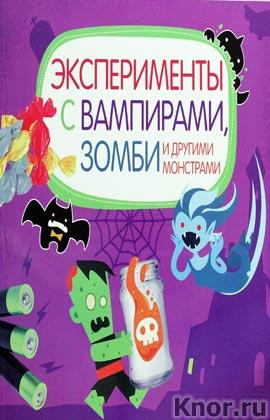 """Эксперименты с вампирами, зомби и другими монстрами. Серия """"Опыты и эксперименты"""""""