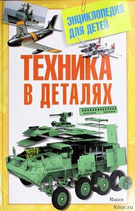 Техника в деталях. Энциклопедия для детей