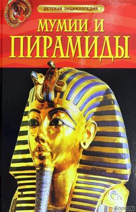 """Мумии и пирамиды. Серия """"Детская энциклопедия"""""""