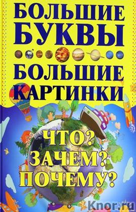 """И. Петров """"Что? Зачем? Почему?"""" Серия """"Самые большие буквы, самые большие картинки"""""""