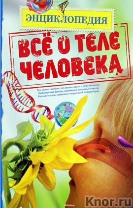 """Все о теле человека. Серия """"Энциклопедия"""""""