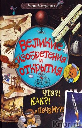 """Элена Быстрицкая """"Великие изобретения и открытия. Что?! Как?! И Почему?!"""" Серия """"Библиотека вундеркинда"""""""