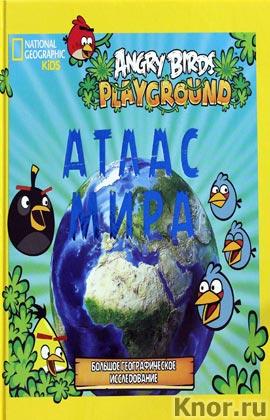 """Angry Birds. Иллюстрированный атлас мира. Серия """"Детская энциклопедия Angry Birds"""""""