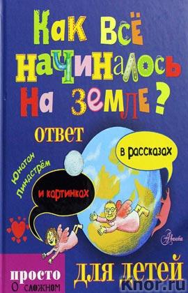 """Юнатан Линдстрем """"Как все начиналось на Земле? Ответ в рассказах и картинках"""" Серия """"Просто о сложном для детей"""""""