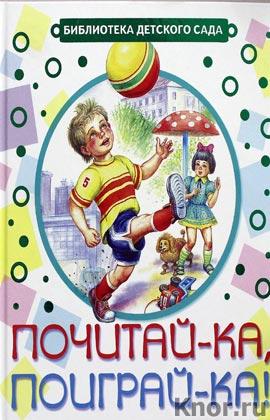 """С.Я. Маршак, А.Л. Барто и др. """"Почитай-ка, поиграй-ка!"""" Серия """"Библиотека детского сада"""""""
