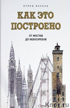 """Дэвид Маколи """"Как это построено: от мостов до небоскребов. Иллюстрированная энциклопедия"""" Серия """"Детство"""""""