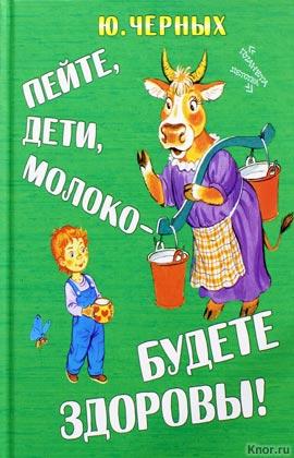 """Ю.Е. Черных """"Пейте, дети, молоко - будете здоровы!"""""""