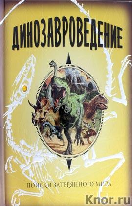 Динозавроведение. Поиски затерянного мира. Тайны и сокровища