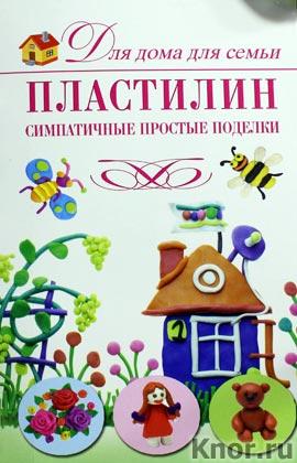 """Н.Д. Рощина """"Пластилин. Симпатичные простые поделки"""" Серия """"Для дома, для семьи"""""""
