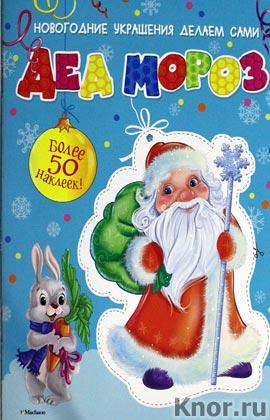 """Дед Мороз (с наклейками). Серия """"Новогодние украшения делаем сами"""""""