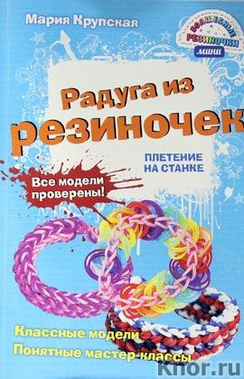 """Мария Крупская """"Радуга из резиночек. Плетение на станке"""" Серия """"Волшебные резиночки. Мини-формат"""""""