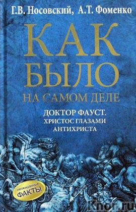 """Г.В. Носовский, А.Т. Фоменко """"Как было на самом деле. Доктор Фауст. Христос глазами антихриста"""""""