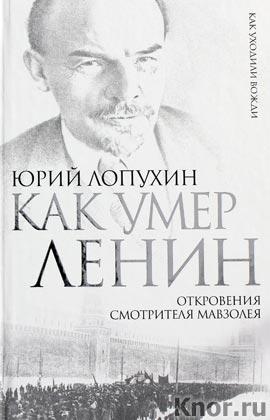 """Юрий Лопухин """"Как умер Ленин. Откровения смотрителя Мавзолея"""" Серия """"Как уходили вожди"""""""