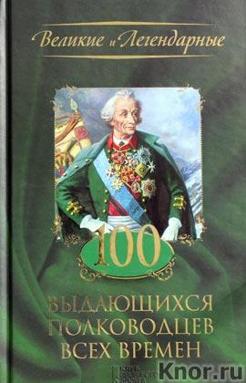"""100 выдающихся полководцев всех времен. Серия """"Великие и легендарные"""""""