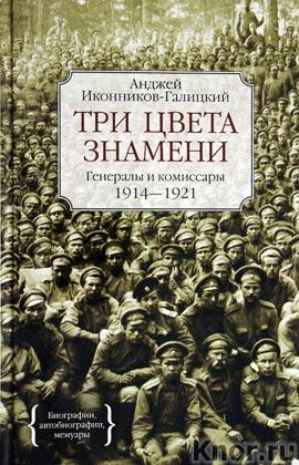 """Анджей Иконников-Галицкий """"Три цвета знамени. Генералы и комиссары, 1914-1921"""""""