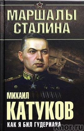 """Михаил Катуков """"Как я бил Гудериана"""" Серия """"Маршалы Сталина"""""""