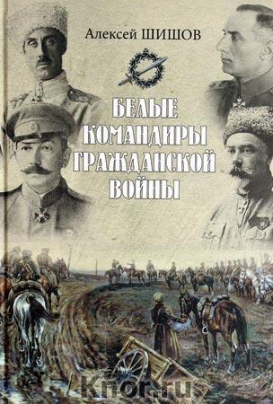 """Алексей Шишов """"Белые командиры Гражданской войны"""""""