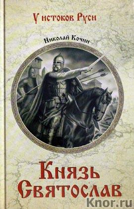 "Николай Кочин ""Князь Святослав"" Серия ""У истоков Руси"""