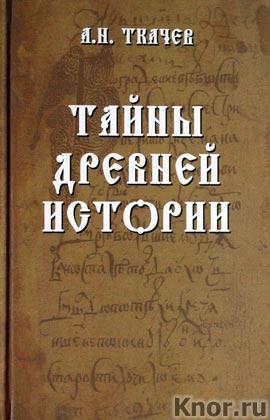 """А.Н. Ткачев """"Тайны древней истории"""""""