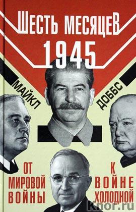 """Майкл Доббс """"Шесть месяцев 1945 г. От Мировой войны к войне холодной"""" Серия """"Секреты геополитики"""""""