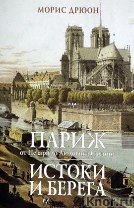 """Морис Дрюон """"Париж от Цезаря до Людовика Святого. Истоки и берега Города и люди"""""""
