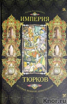"""Рустан Рахманалиев """"Империя тюрков. История великой цивилизации"""""""