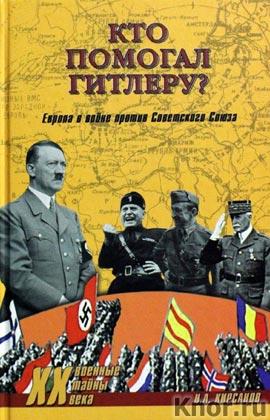 """Н.А. Кирсанов """"Кто помогал Гитлеру? Европа в войне против Советского Союза"""" Серия """"Военные тайны ХХ века"""""""