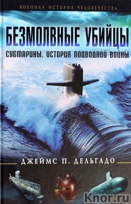 """Джеймс П. Дельгадо """"Безмолвные убийцы. Субмарины - история подводной войны"""" Серия """"Военная история человечества"""""""
