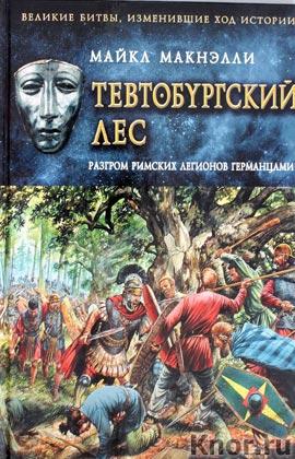 """Майкл Макнэлли """"Тевтобургский лес. Разгром римских легионов германцами"""" Серия """"Великие битвы, изменившие ход истории"""""""