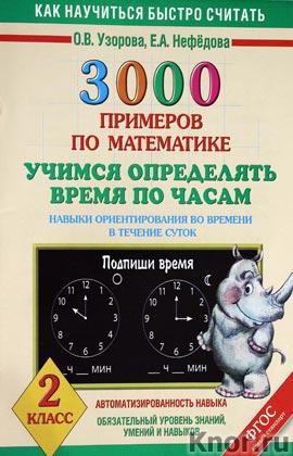 """О.В. Узорова, Е.А. Нефедова """"3000 примеров по математике. Учимся определять время по часам. Навыки ориентирования во врени в течение суток. 2 класс"""""""