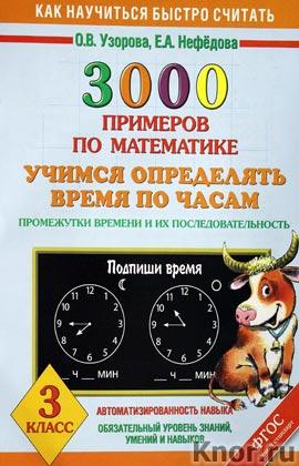 """О.В. Узорова, Е.А. Нефедова """"3000 примеров по математике. Учимся определять время по часам. Промежутки времени и их последовательность. 3 класс"""""""