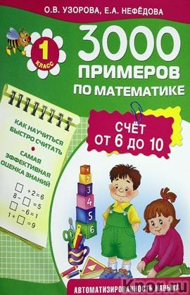 """О.В. Узорова, Е.А. Нефедова """"3000 примеров по математике. Счет от 6 до 10. 1 класс"""" Серия """"3000 примеров"""""""