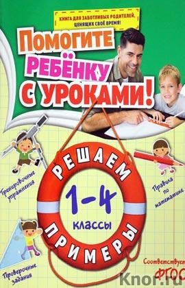 """А.М. Горохова """"Решаем примеры: 1-4 классы"""" Серия """"Помогите ребенку с уроками!"""""""