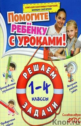 """А.М. Горохова """"Решаем задачи: 1-4 классы"""" Серия """"Помогите ребенку с уроками!"""""""