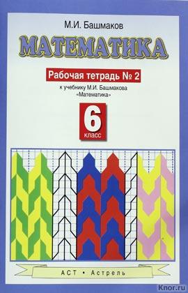 """М.И. Башмаков """"Математика. 6 класс. Рабочая тетрадь. В 2-х частях. Часть 2"""" Серия """"Планета знаний"""""""