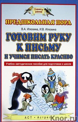 """В.А. Илюхина, И.В. Илюхина """"Готовим руку к письму и учимся писать красиво"""" Серия """"Планета знаний"""""""