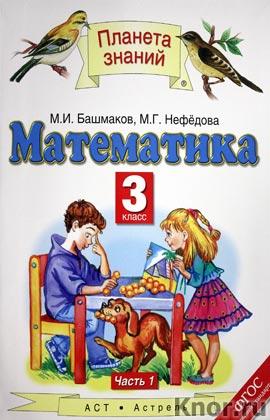 "М.И. Башмаков, М.Г. Нефедова ""Математика. 3 класс. Часть 1"" Серия ""Планета знаний"""