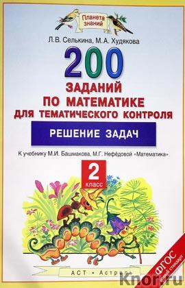 "Л.В. Селькина, М.А. Худякова ""Математика. 2 класс. 200 заданий по математике для тематического контроля. Решение задач"" Серия ""Планета знаний"""