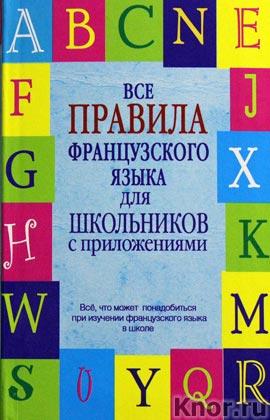 """Г.В. Шарикова """"Все правила французского языка для школьников с приложениями"""" Серия """"Школьные словари с приложениями"""""""