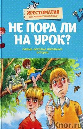 """Не пора ли на урок? Самые веселые школьные истории. Серия """"Хрестоматия для младших школьников"""""""